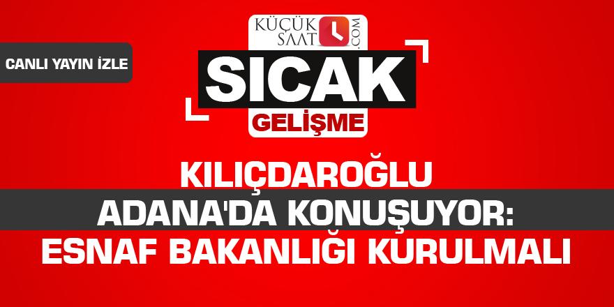 Kılıçdaroğlu Adana'da konuşuyor: Esnaf Bakanlığı kurulmalı