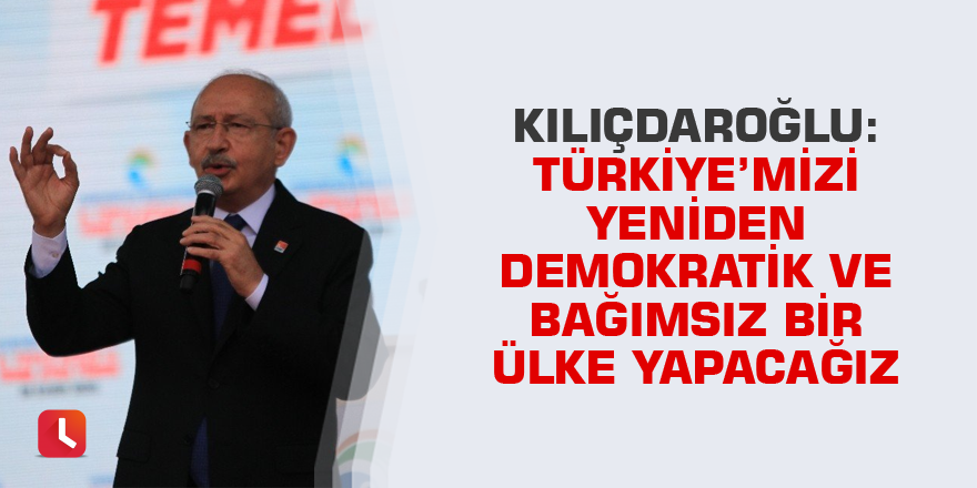 Kılıçdaroğlu: Türkiye'mizi yeniden demokratik ve bağımsız bir ülke yapacağız