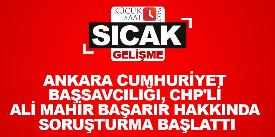 Ankara Cumhuriyet Başsavcılığı, CHP'li Ali Mahir Başarır hakkında soruşturma başlattı