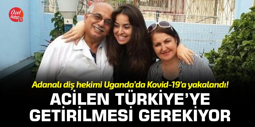 Adanalı diş hekimi Uganda'da Kovid-19'a yakalandı! Acilen Türkiye'ye getirilmesi gerekiyor