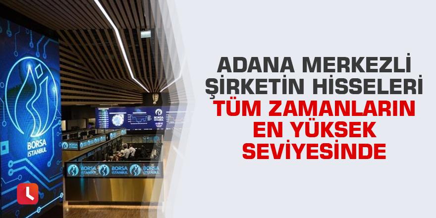Adana merkezli şirketin hisseleri tüm zamanların en yüksek seviyesinde