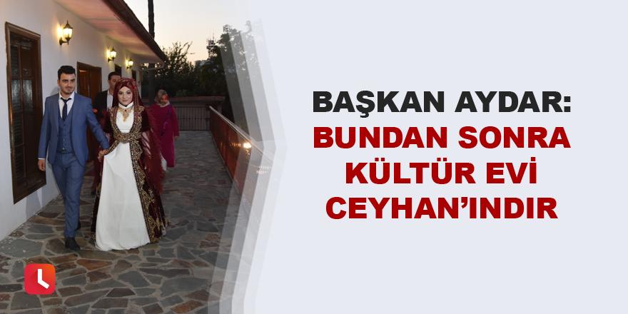 """""""Bundan sonra Kültür Evi Ceyhan'ındır"""""""