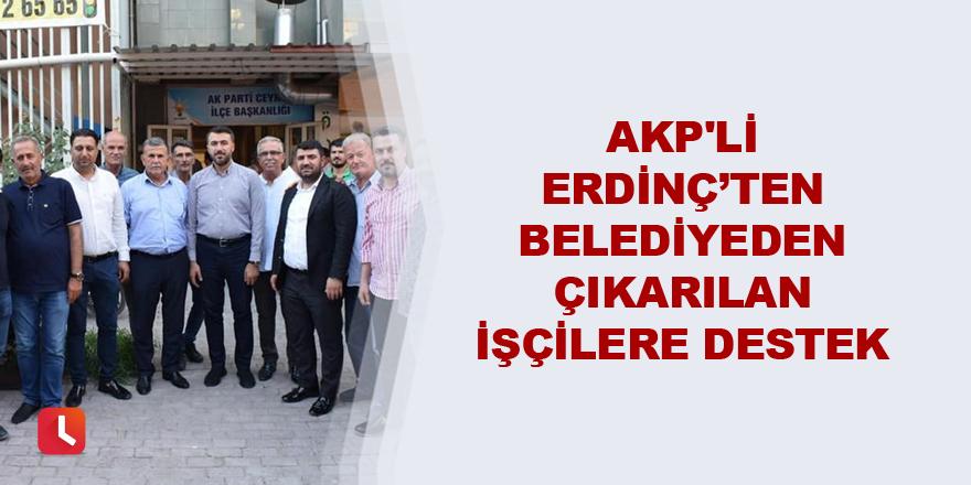AKP'li Erdinç'ten belediyeden çıkarılan işçilere destek