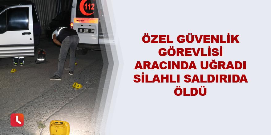 Özel güvenlik görevlisi aracında uğradı silahlı saldırıda öldü