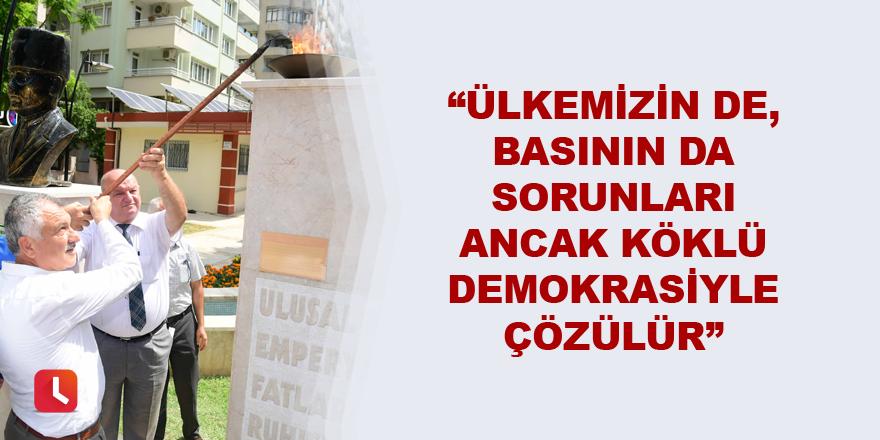 """""""Ülkemizin de, basının da sorunları ancak köklü demokrasiyle çözülür."""""""
