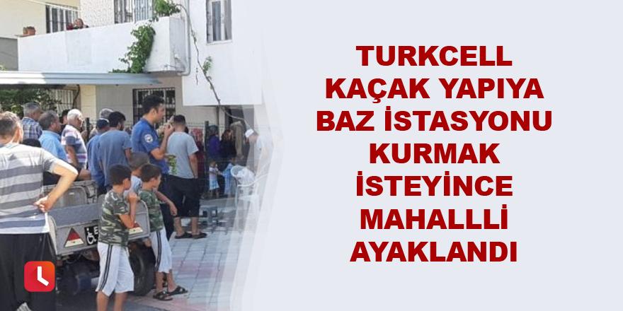 Turkcell kaçak yapıya baz istasyonu kurmak isteyince mahalleli ayaklandı