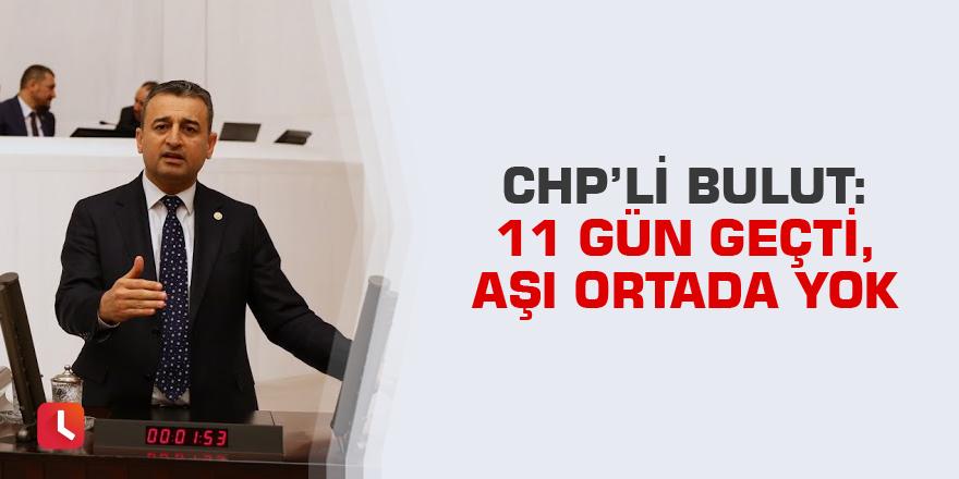 CHP'li Bulut: 11 Gün Geçti, Aşı Ortada Yok