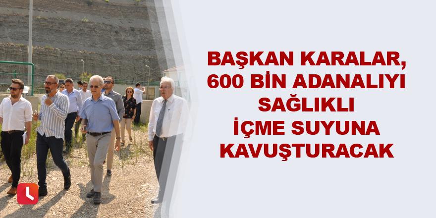 Karalar, 600 bin Adanalıyı sağlıklı içme suyuna kavuşturacak