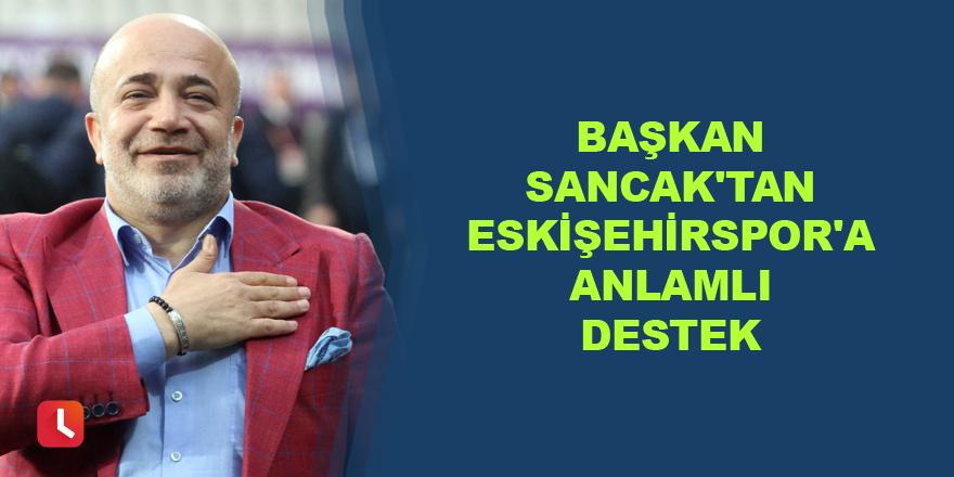 Başkan Murat Sancak'tan Eskişehirspor'a anlamlı destek