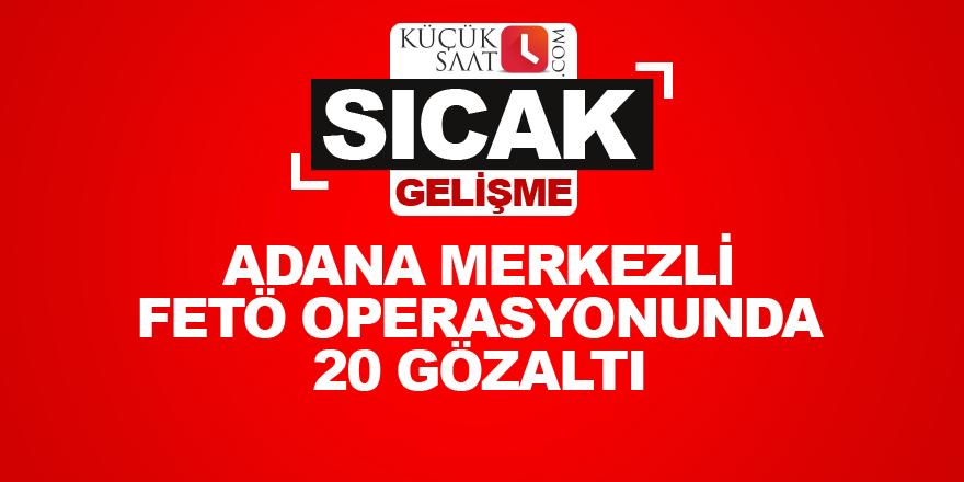 Adana merkezli FETÖ operasyonunda 20 gözaltı
