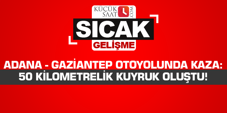 Adana - Gaziantep otoyolunda kaza: 50 kilometrelik kuyruk oluştu!