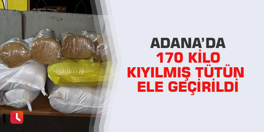 Adana'da 170 kilo kıyılmış tütün ele geçirildi