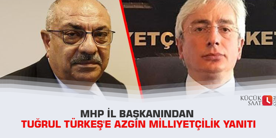 MHP il başkanından Tuğrul Türkeş'e azgın milliyetçilik yanıtı
