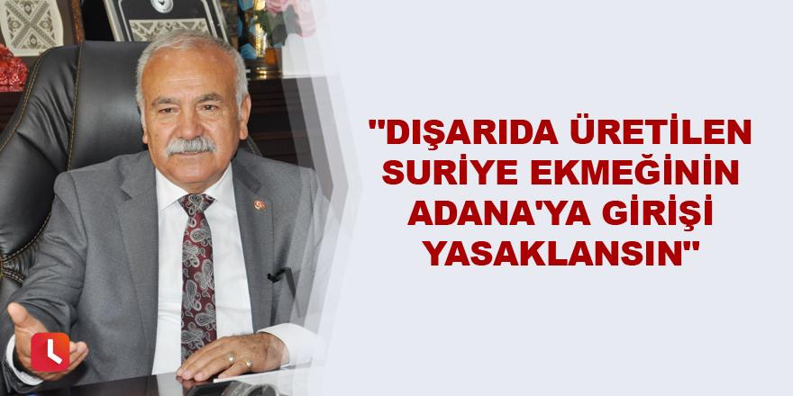 """""""Dışarıda üretilen Suriye ekmeğinin Adana'ya girişi yasaklansın"""""""
