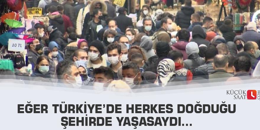Eğer Türkiye'de herkes doğduğu şehirde yaşasaydı…