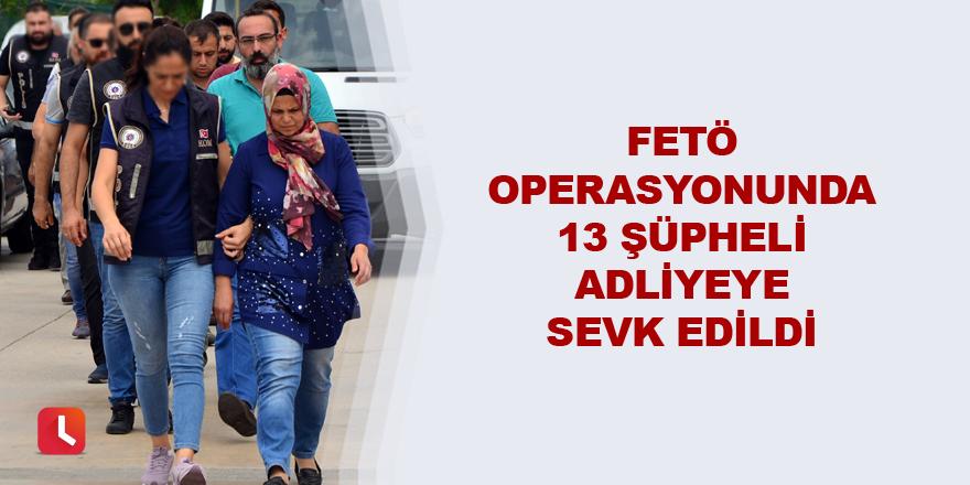 FETÖ operasyonunda 13 şüpheli adliyeye sevk edildi