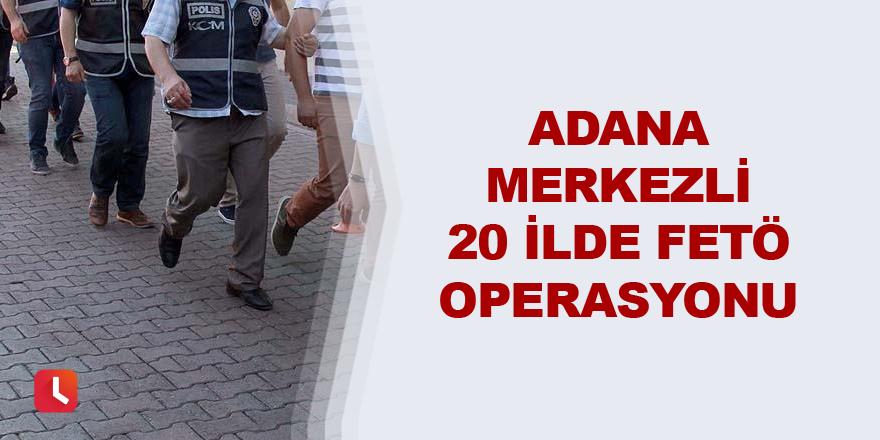 Adana merkezli 20 ilde FETÖ operasyonu