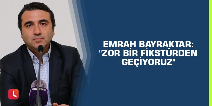 """Emrah Bayraktar: """"Zor bir fikstürden geçiyoruz"""""""