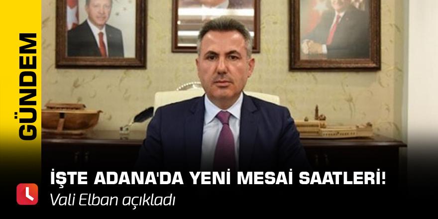 Vali Elban açıkladı! İşte Adana'da yeni mesai saatleri!