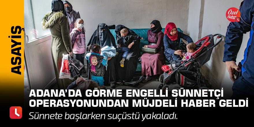 Adana'da görme engelli sünnetçi operasyonundan müjdeli haber geldi