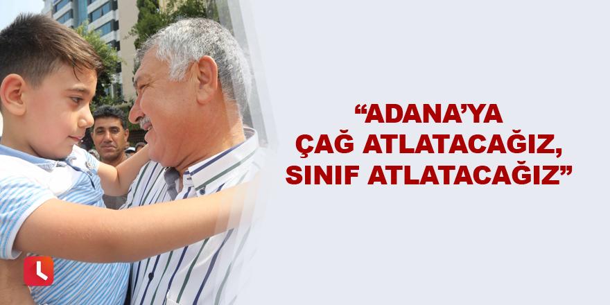 """""""Adana'ya çağ atlatacağız, sınıf atlatacağız"""""""