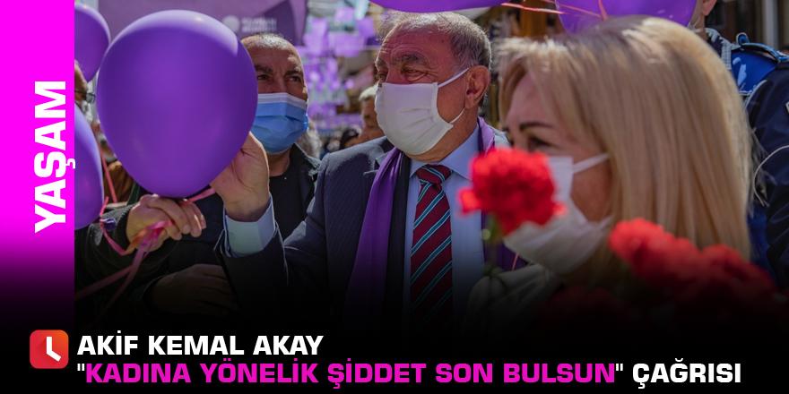 """Akay'dan """"Kadına yönelik şiddet son bulsun"""" çağrısı"""