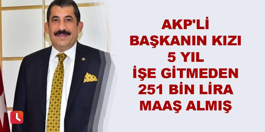 AKP'li başkanın kızı 5 yıl işe gitmeden 251 bin lira maaş almış