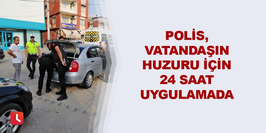 Polis, vatandaşın huzuru için 24 saat uygulamada