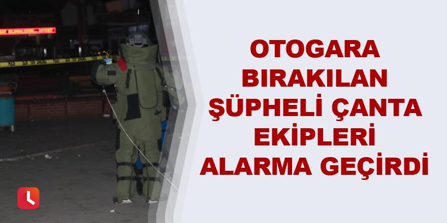 Otogara bırakılan şüpheli çanta ekipleri alarma geçirdi