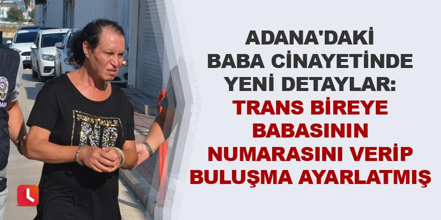 Adana'daki baba cinayetinde yeni detaylar: Trans bireye babasının numarasını verip buluşma ayarlatmış