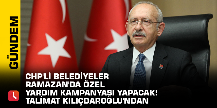 CHP'li belediyeler Ramazan'da özel yardım kampanyası yapacak! Talimat Kılıçdaroğlu'ndan
