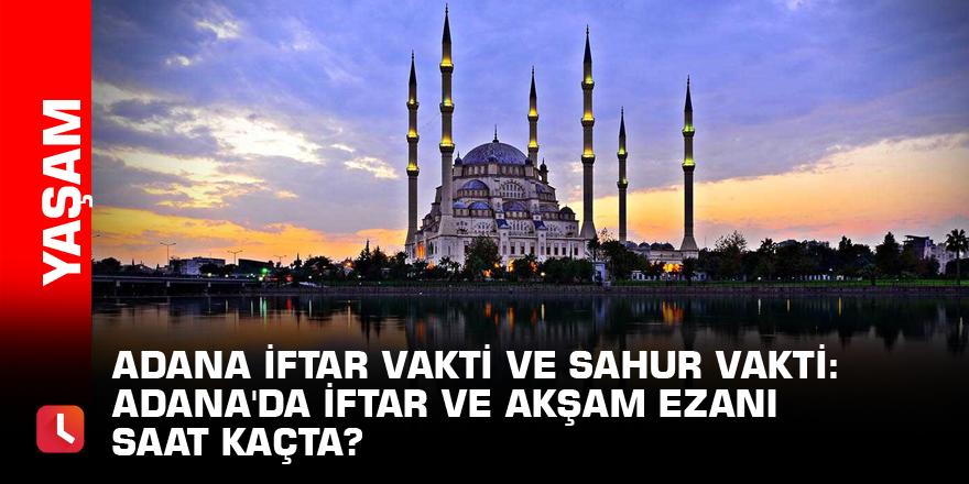 Adana iftar vakti ve sahur vakti: Adana'da iftar ve akşam ezanı saat kaçta?