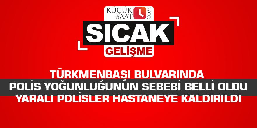 Türkmenbaşı bulvarında polis yoğunluğunun sebebi belli oldu Yaralı polisler hastaneye kaldırıldı