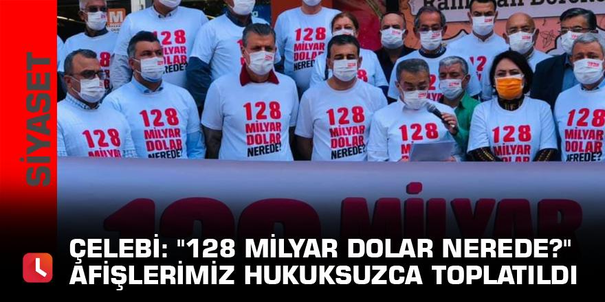 """Çelebi: """"128 Milyar Dolar nerede?"""" afişlerimiz hukuksuzca toplatıldı"""