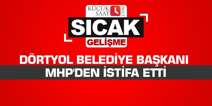 Dörtyol Belediye Başkanı MHP'den istifa etti