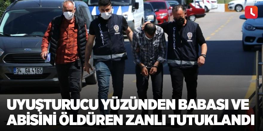 Uyuşturucu yüzünden babası ve abisini öldüren zanlı tutuklandı