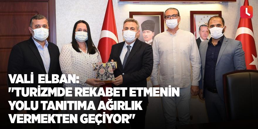 """Vali Elban: """"Turizmde rekabet etmenin yolu tanıtıma ağırlık vermekten geçiyor"""""""