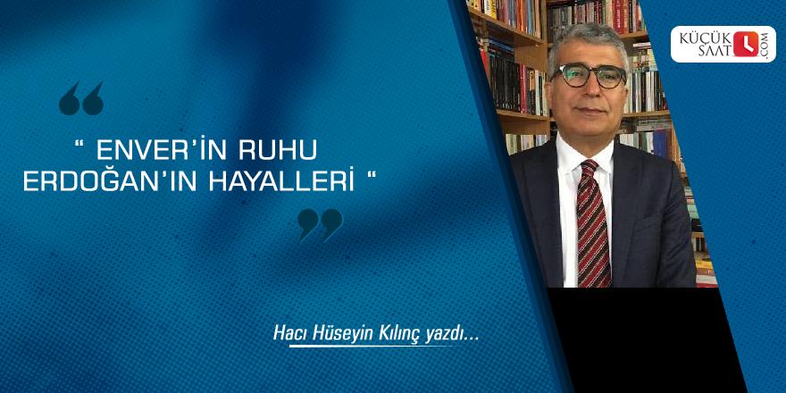 """"""" Enver'in ruhu Erdoğan'ın hayalleri """""""