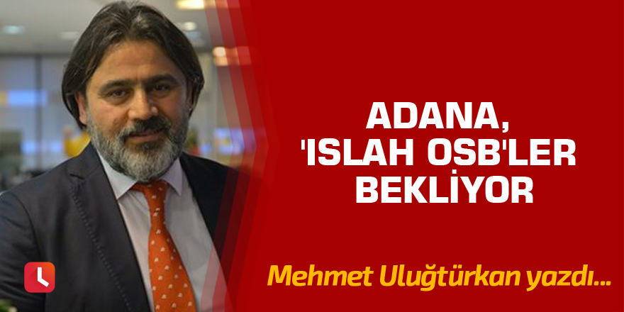 Adana, 'Islah OSB'ler bekliyor