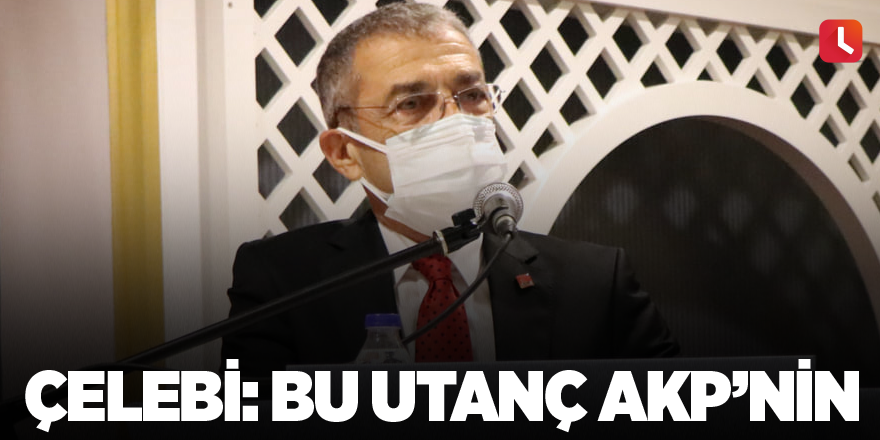 Çelebi: Bu Utanç AKP'nin