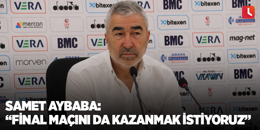 """Samet Aybaba: """"Final maçını da kazanmak istiyoruz"""""""