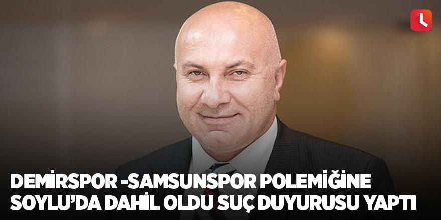 Demirspor -Samsunspor polemiğine Soylu'da dahil oldu Suç duyurusu yaptı