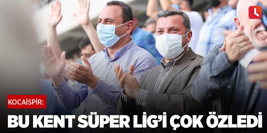 "Kocaispir: ""Bu kent Süper Lig'i çok özledi"""