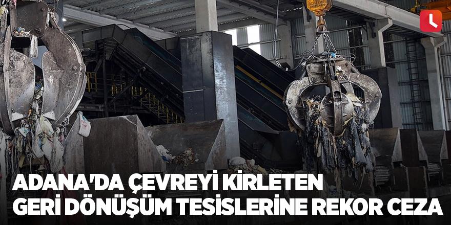 Adana'da çevreyi kirleten geri dönüşüm tesislerine rekor ceza
