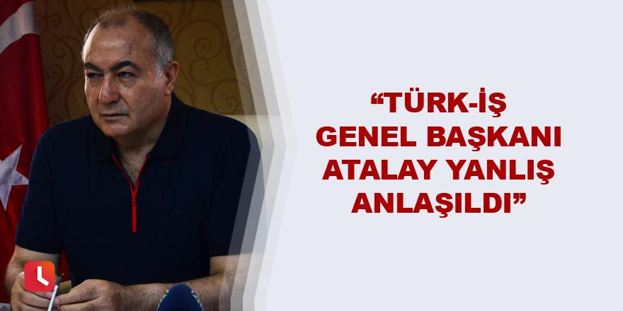 """""""Türk-İş Genel Başkanı Atalay yanlış anlaşıldı"""""""