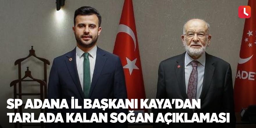 SP Adana İl Başkanı Kaya'dan tarlada kalan soğan açıklaması