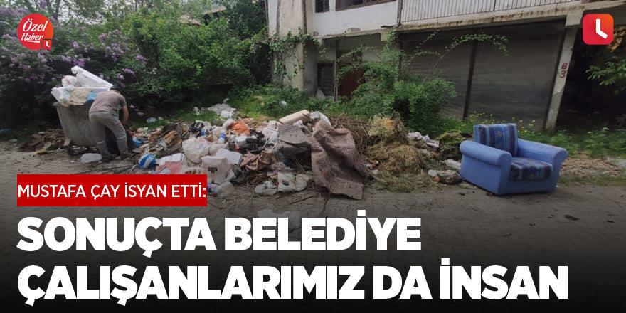 Mustafa Çay isyan etti: Sonuçta belediye çalışanlarımız da insan