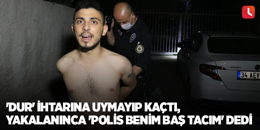 'Dur' ihtarına uymayıp kaçtı, yakalanınca 'Polis benim baş tacım' dedi