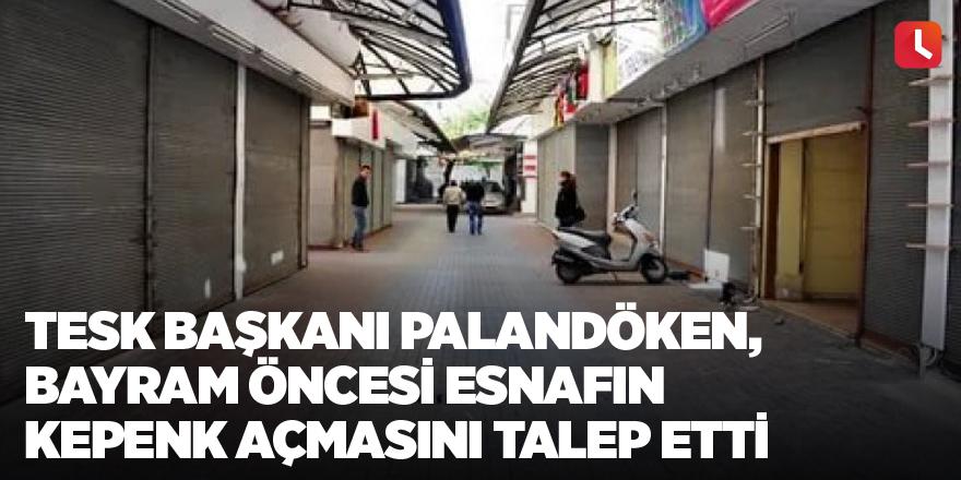 TESK Başkanı Palandöken, bayram öncesi esnafın kepenk açmasını talep etti