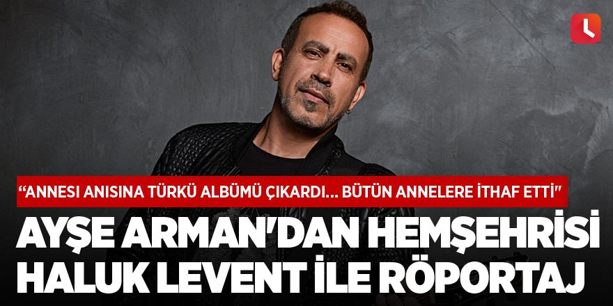 Ayşe Arman'ın hemşehrisi Haluk Levent ile röportajı
